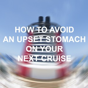 How to Avoid an Upset Stomach on your Next Cruise