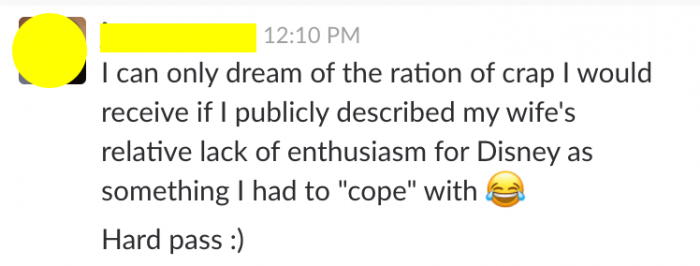 """From TouringPlans Slack: one writer said, """"I can only dream of the ration of crap I would receive if I publicly described my wife's relative lack of enthusiasm for Disney as something I had to """"cope"""" with. Hard pass."""""""